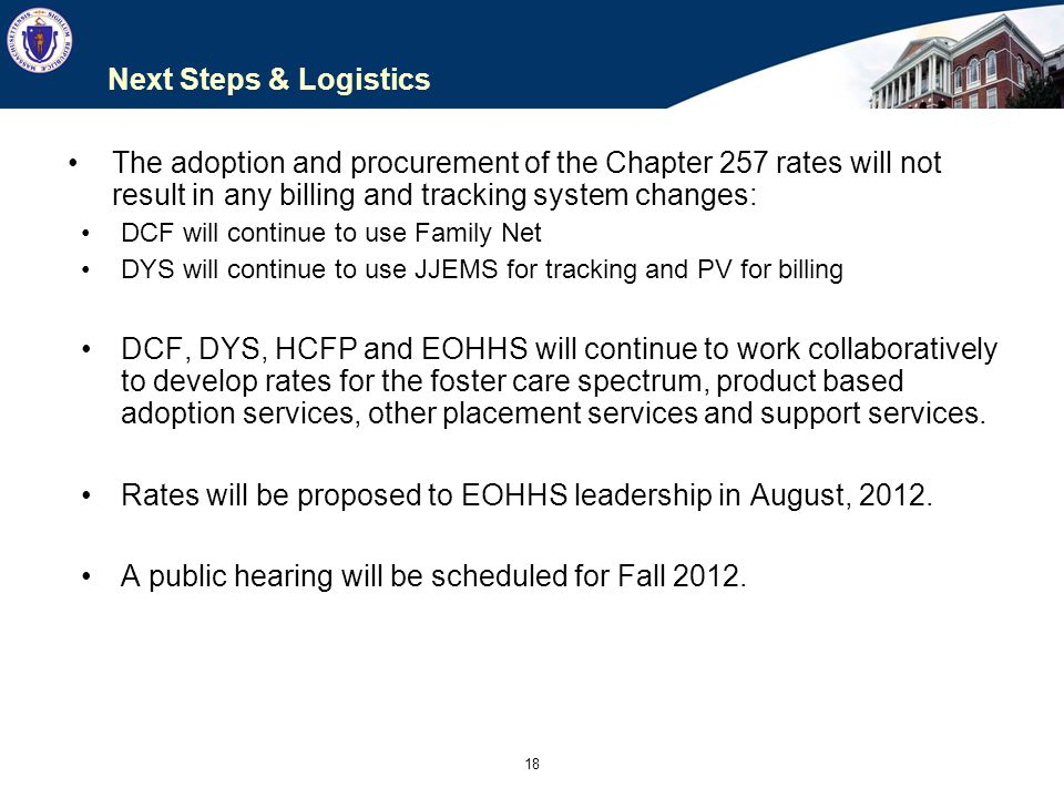 18 Next Steps & Logistics The adoption and procurement of the Chapter 257 rates will not result in any billing and tracking system changes: DCF will c