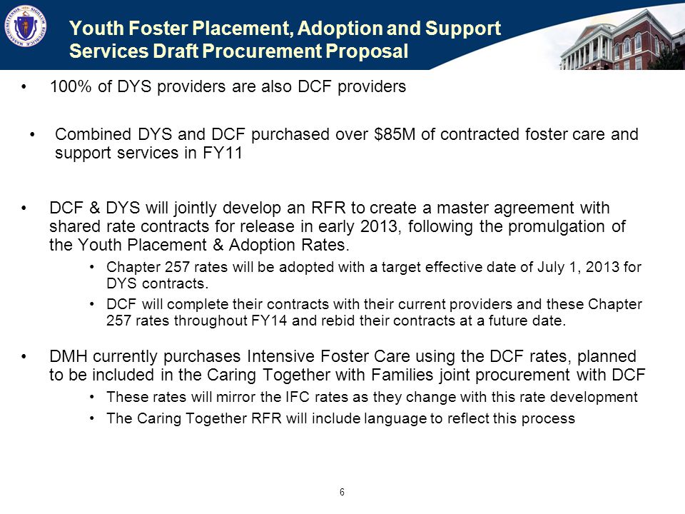 6 Youth Foster Placement, Adoption and Support Services Draft Procurement Proposal 100% of DYS providers are also DCF providers Combined DYS and DCF p