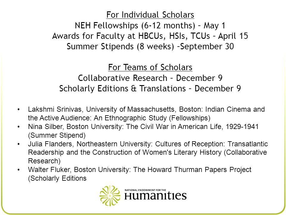 For Individual Scholars NEH Fellowships (6-12 months) – May 1 Awards for Faculty at HBCUs, HSIs, TCUs – April 15 Summer Stipends (8 weeks) –September 30 For Teams of Scholars Collaborative Research – December 9 Scholarly Editions & Translations – December 9 Lakshmi Srinivas, University of Massachusetts, Boston: Indian Cinema and the Active Audience: An Ethnographic Study (Fellowships) Nina Silber, Boston University: The Civil War in American Life, 1929-1941 (Summer Stipend) Julia Flanders, Northeastern University: Cultures of Reception: Transatlantic Readership and the Construction of Women s Literary History (Collaborative Research) Walter Fluker, Boston University: The Howard Thurman Papers Project (Scholarly Editions