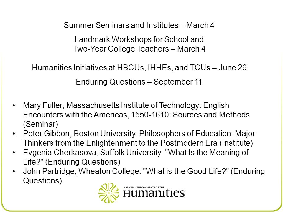 Summer Seminars and Institutes – March 4 Landmark Workshops for School and Two-Year College Teachers – March 4 Humanities Initiatives at HBCUs, IHHEs, and TCUs – June 26 Enduring Questions – September 11 Mary Fuller, Massachusetts Institute of Technology: English Encounters with the Americas, 1550-1610: Sources and Methods (Seminar) Peter Gibbon, Boston University: Philosophers of Education: Major Thinkers from the Enlightenment to the Postmodern Era (Institute) Evgenia Cherkasova, Suffolk University: What Is the Meaning of Life (Enduring Questions) John Partridge, Wheaton College: What is the Good Life (Enduring Questions)