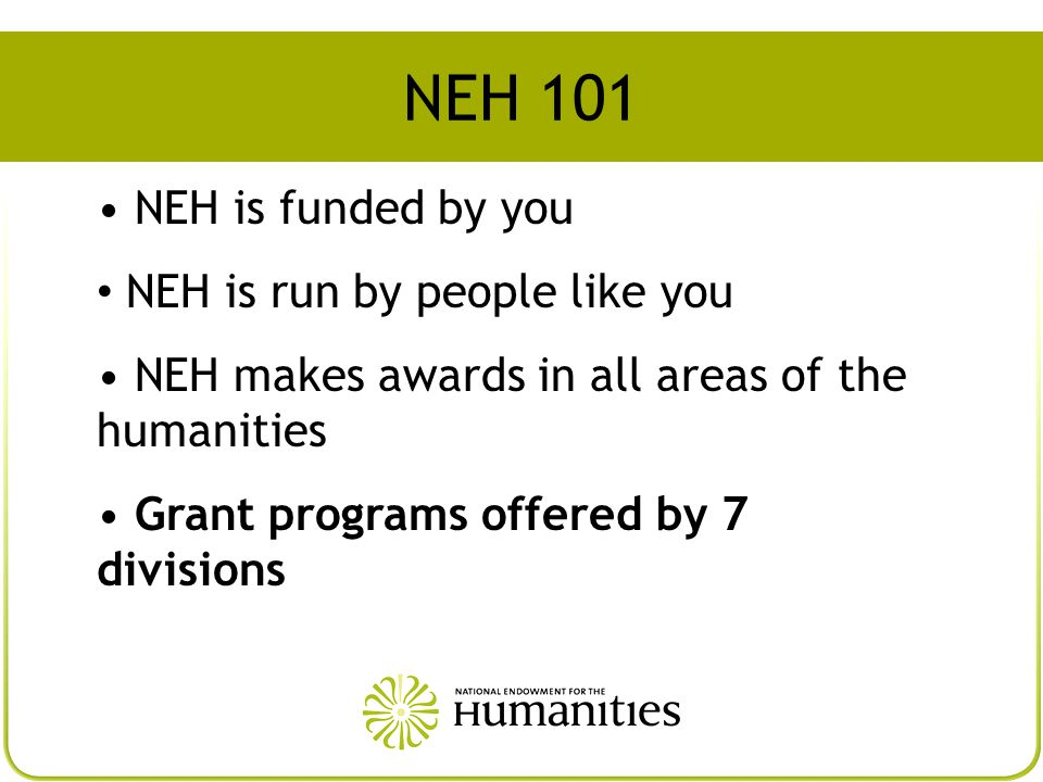 NEH 101 NEH is funded by you NEH is run by people like you NEH makes awards in all areas of the humanities Grant programs offered by 7 divisions