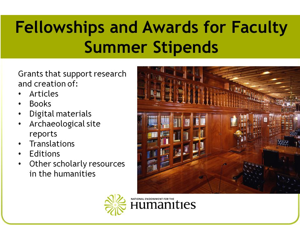 Grants that support research and creation of: Articles Books Digital materials Archaeological site reports Translations Editions Other scholarly resources in the humanities Fellowships and Awards for Faculty Summer Stipends