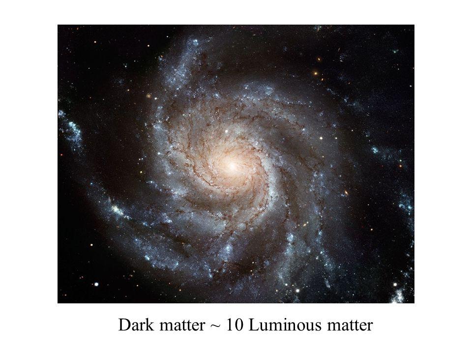 Dark matter ~ 10 Luminous matter