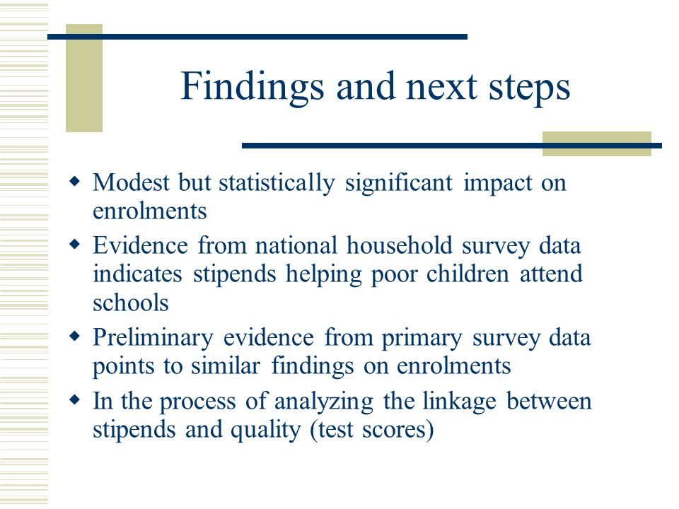 Findings and next steps  Modest but statistically significant impact on enrolments  Evidence from national household survey data indicates stipends helping poor children attend schools  Preliminary evidence from primary survey data points to similar findings on enrolments  In the process of analyzing the linkage between stipends and quality (test scores)