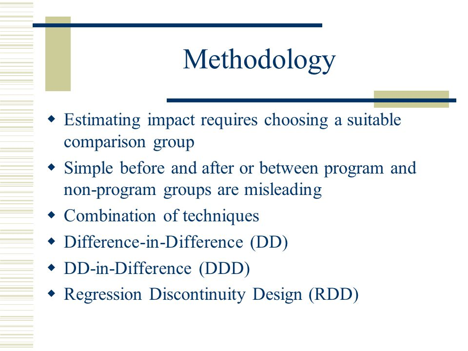 Methodology  Estimating impact requires choosing a suitable comparison group  Simple before and after or between program and non-program groups are misleading  Combination of techniques  Difference-in-Difference (DD)  DD-in-Difference (DDD)  Regression Discontinuity Design (RDD)
