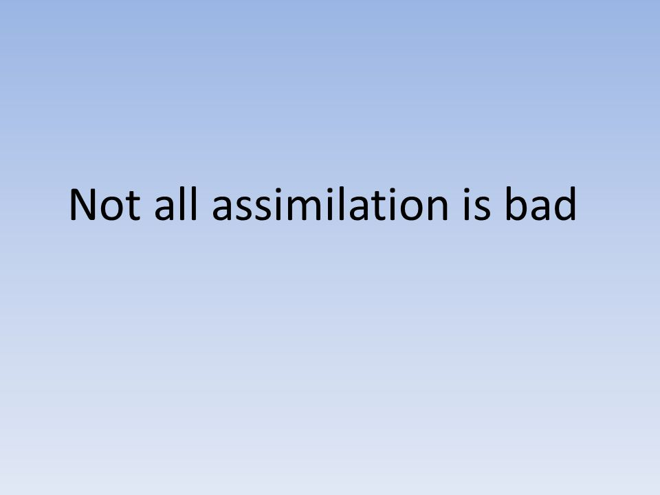 Not all assimilation is bad