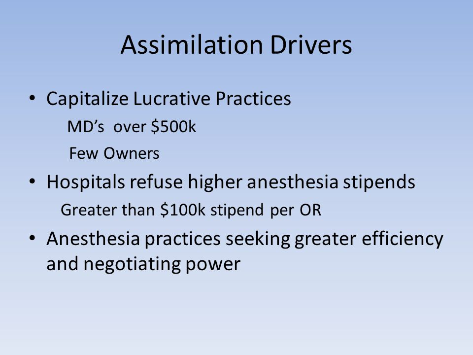 Assimilation Drivers Capitalize Lucrative Practices MD's over $500k Few Owners Hospitals refuse higher anesthesia stipends Greater than $100k stipend per OR Anesthesia practices seeking greater efficiency and negotiating power