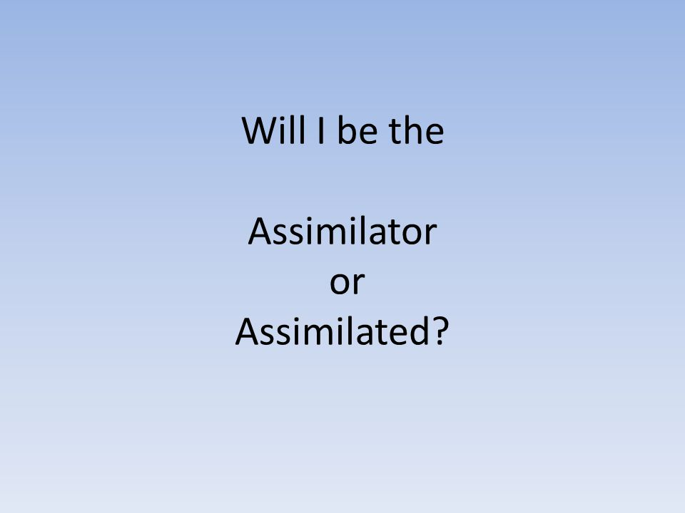 Will I be the Assimilator or Assimilated?