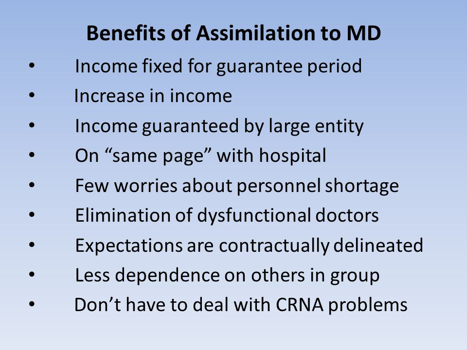 Benefits of Assimilation to MD Income fixed for guarantee period Increase in income Income guaranteed by large entity On same page with hospital Few worries about personnel shortage Elimination of dysfunctional doctors Expectations are contractually delineated Less dependence on others in group Don't have to deal with CRNA problems