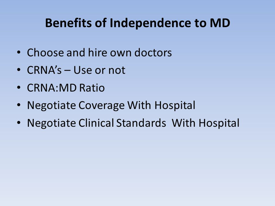 Benefits of Independence to MD Choose and hire own doctors CRNA's – Use or not CRNA:MD Ratio Negotiate Coverage With Hospital Negotiate Clinical Standards With Hospital