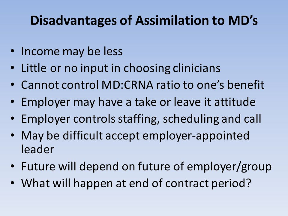 Disadvantages of Assimilation to MD's Income may be less Little or no input in choosing clinicians Cannot control MD:CRNA ratio to one's benefit Employer may have a take or leave it attitude Employer controls staffing, scheduling and call May be difficult accept employer-appointed leader Future will depend on future of employer/group What will happen at end of contract period?