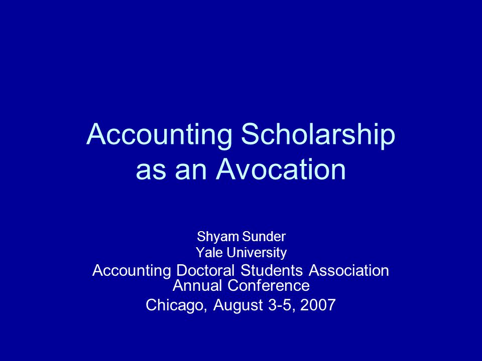 Accounting Scholarship as an Avocation Shyam Sunder Yale University Accounting Doctoral Students Association Annual Conference Chicago, August 3-5, 20