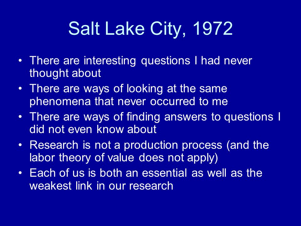 Salt Lake City, 1972 There are interesting questions I had never thought about There are ways of looking at the same phenomena that never occurred to me There are ways of finding answers to questions I did not even know about Research is not a production process (and the labor theory of value does not apply) Each of us is both an essential as well as the weakest link in our research