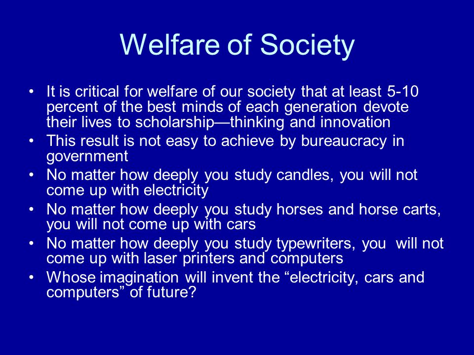 Welfare of Society It is critical for welfare of our society that at least 5-10 percent of the best minds of each generation devote their lives to scholarship—thinking and innovation This result is not easy to achieve by bureaucracy in government No matter how deeply you study candles, you will not come up with electricity No matter how deeply you study horses and horse carts, you will not come up with cars No matter how deeply you study typewriters, you will not come up with laser printers and computers Whose imagination will invent the electricity, cars and computers of future