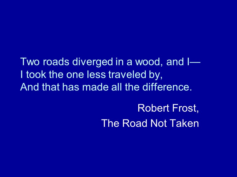 Two roads diverged in a wood, and I— I took the one less traveled by, And that has made all the difference.
