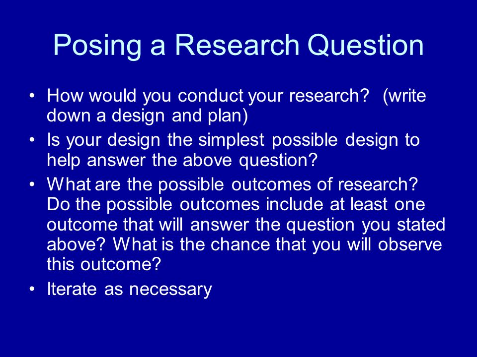 Posing a Research Question How would you conduct your research? (write down a design and plan) Is your design the simplest possible design to help ans