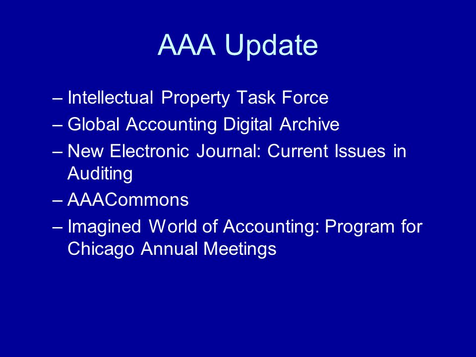 AAA Update –Intellectual Property Task Force –Global Accounting Digital Archive –New Electronic Journal: Current Issues in Auditing –AAACommons –Imagined World of Accounting: Program for Chicago Annual Meetings