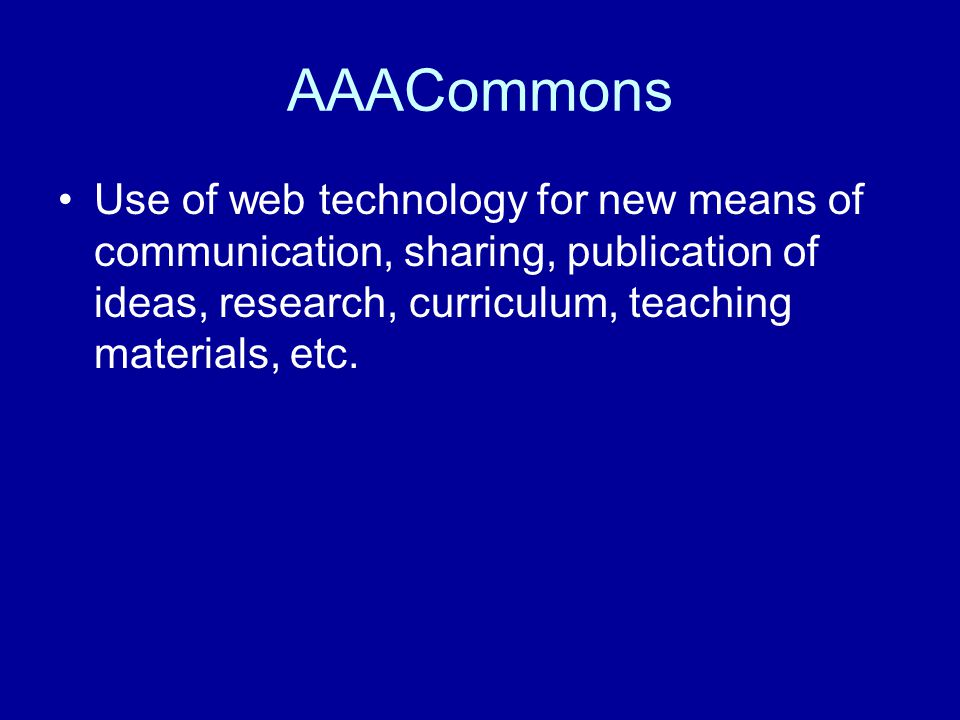 AAACommons Use of web technology for new means of communication, sharing, publication of ideas, research, curriculum, teaching materials, etc.