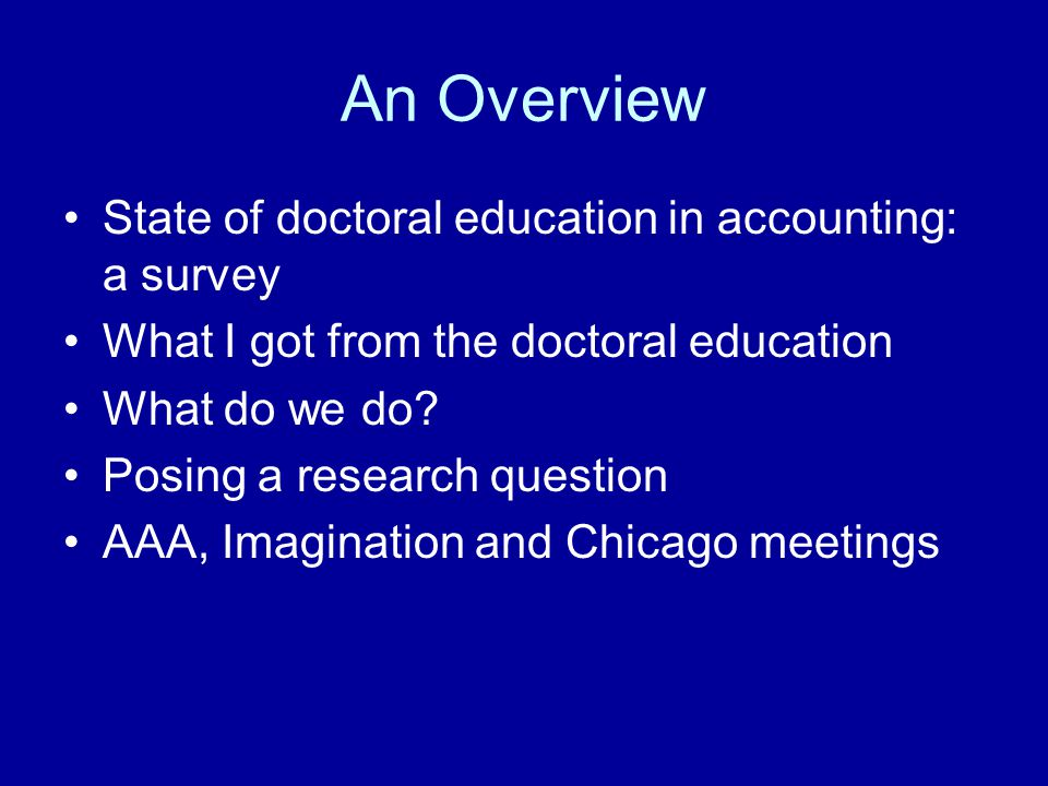 An Overview State of doctoral education in accounting: a survey What I got from the doctoral education What do we do? Posing a research question AAA,