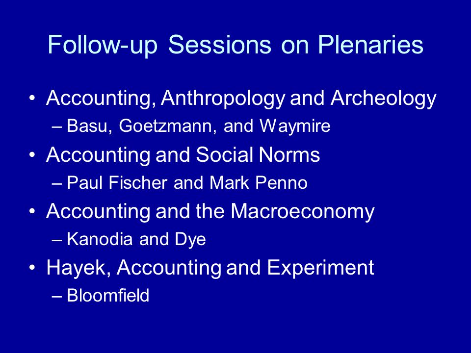 Follow-up Sessions on Plenaries Accounting, Anthropology and Archeology –Basu, Goetzmann, and Waymire Accounting and Social Norms –Paul Fischer and Mark Penno Accounting and the Macroeconomy –Kanodia and Dye Hayek, Accounting and Experiment –Bloomfield