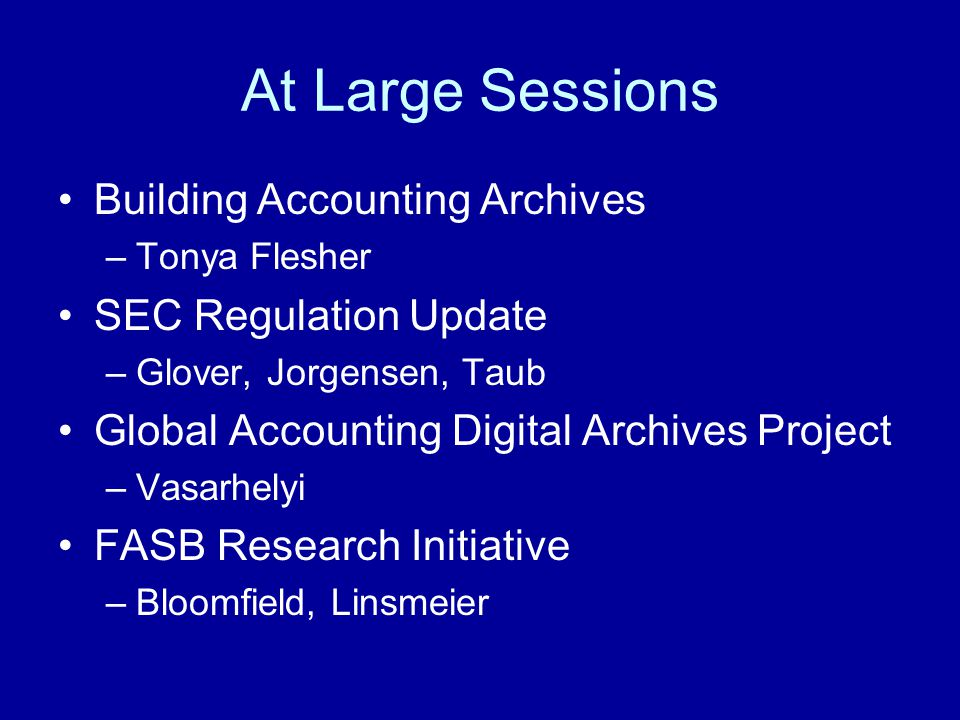 At Large Sessions Building Accounting Archives –Tonya Flesher SEC Regulation Update –Glover, Jorgensen, Taub Global Accounting Digital Archives Project –Vasarhelyi FASB Research Initiative –Bloomfield, Linsmeier