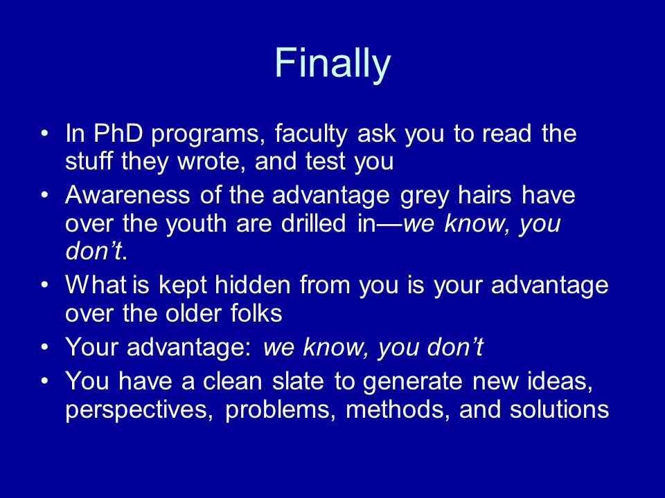 Finally In PhD programs, faculty ask you to read the stuff they wrote, and test you Awareness of the advantage grey hairs have over the youth are drilled in—we know, you don't.