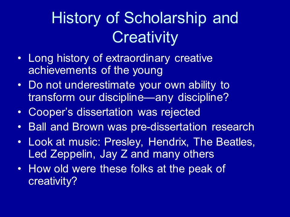 History of Scholarship and Creativity Long history of extraordinary creative achievements of the young Do not underestimate your own ability to transform our discipline—any discipline.