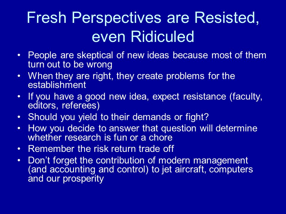 Fresh Perspectives are Resisted, even Ridiculed People are skeptical of new ideas because most of them turn out to be wrong When they are right, they create problems for the establishment If you have a good new idea, expect resistance (faculty, editors, referees) Should you yield to their demands or fight.