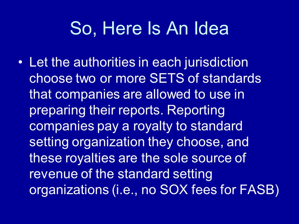 So, Here Is An Idea Let the authorities in each jurisdiction choose two or more SETS of standards that companies are allowed to use in preparing their reports.