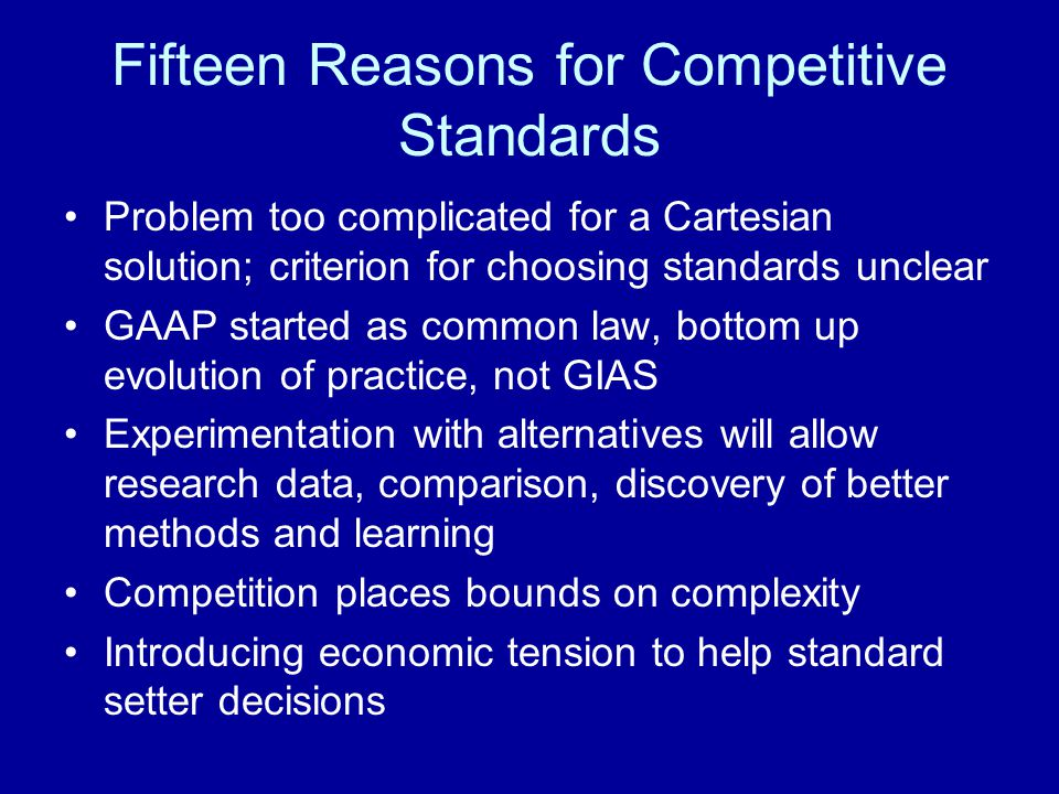 Fifteen Reasons for Competitive Standards Problem too complicated for a Cartesian solution; criterion for choosing standards unclear GAAP started as common law, bottom up evolution of practice, not GIAS Experimentation with alternatives will allow research data, comparison, discovery of better methods and learning Competition places bounds on complexity Introducing economic tension to help standard setter decisions