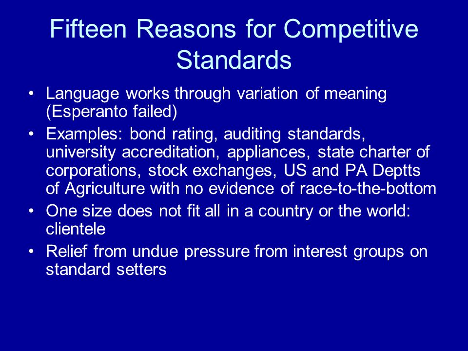 Fifteen Reasons for Competitive Standards Language works through variation of meaning (Esperanto failed) Examples: bond rating, auditing standards, university accreditation, appliances, state charter of corporations, stock exchanges, US and PA Deptts of Agriculture with no evidence of race-to-the-bottom One size does not fit all in a country or the world: clientele Relief from undue pressure from interest groups on standard setters