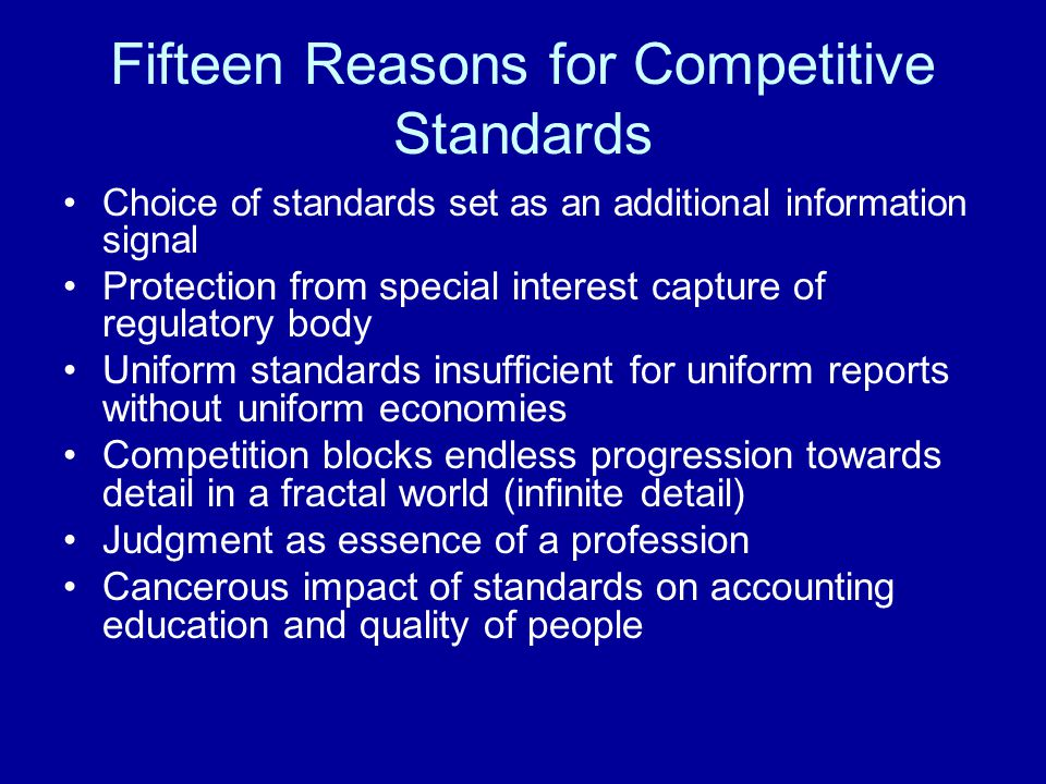 Fifteen Reasons for Competitive Standards Choice of standards set as an additional information signal Protection from special interest capture of regulatory body Uniform standards insufficient for uniform reports without uniform economies Competition blocks endless progression towards detail in a fractal world (infinite detail) Judgment as essence of a profession Cancerous impact of standards on accounting education and quality of people