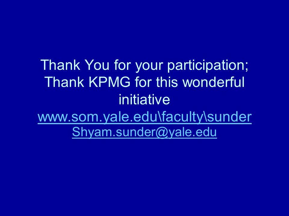 Thank You for your participation; Thank KPMG for this wonderful initiative www.som.yale.edu\faculty\sunder www.som.yale.edu\faculty\sunder Shyam.sunder@yale.edu