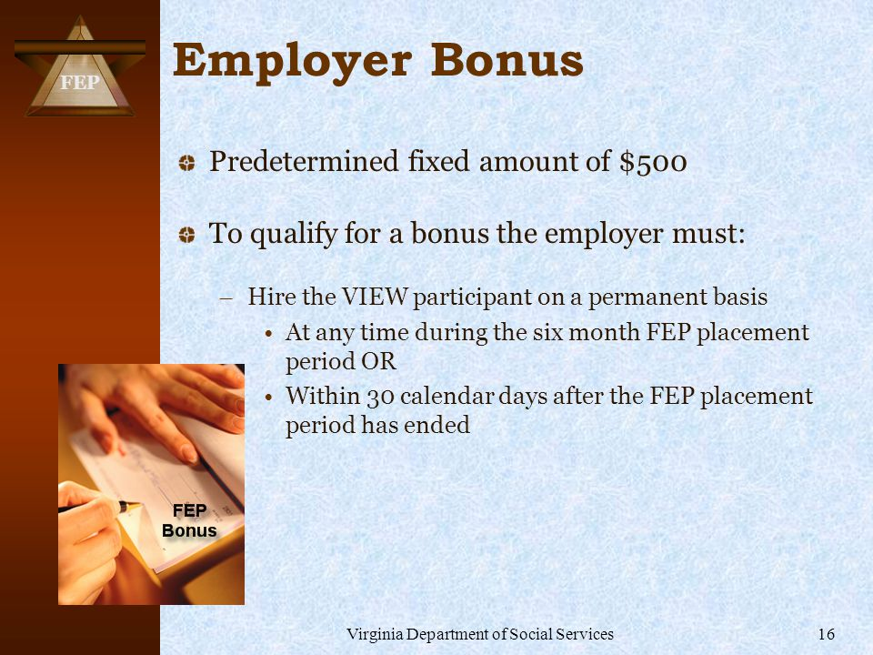 FEP Virginia Department of Social Services16 Employer Bonus Predetermined fixed amount of $500 To qualify for a bonus the employer must: – Hire the VIEW participant on a permanent basis At any time during the six month FEP placement period OR Within 30 calendar days after the FEP placement period has ended