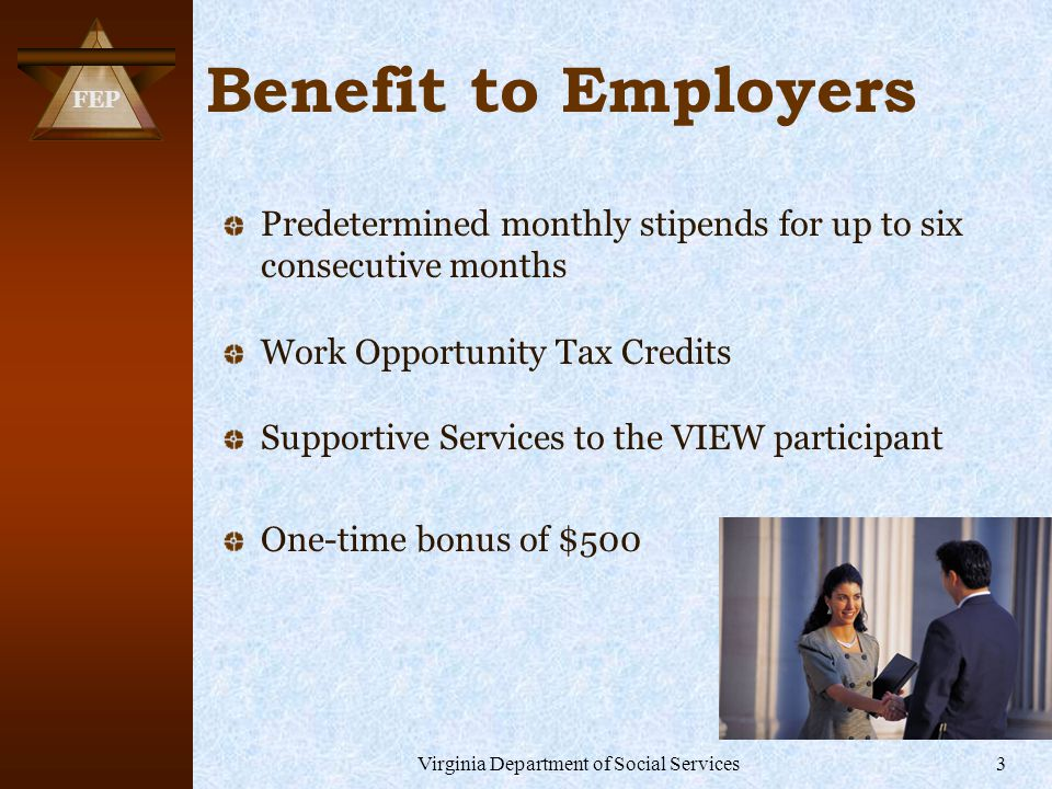 FEP Virginia Department of Social Services3 Benefit to Employers Predetermined monthly stipends for up to six consecutive months Work Opportunity Tax Credits Supportive Services to the VIEW participant One-time bonus of $500