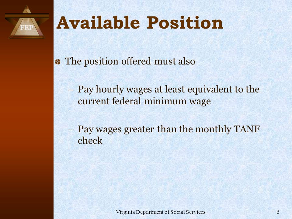 FEP Virginia Department of Social Services6 Available Position The position offered must also – Pay hourly wages at least equivalent to the current federal minimum wage – Pay wages greater than the monthly TANF check