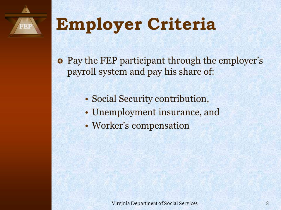 FEP Virginia Department of Social Services8 Employer Criteria Pay the FEP participant through the employer's payroll system and pay his share of: Social Security contribution, Unemployment insurance, and Worker's compensation