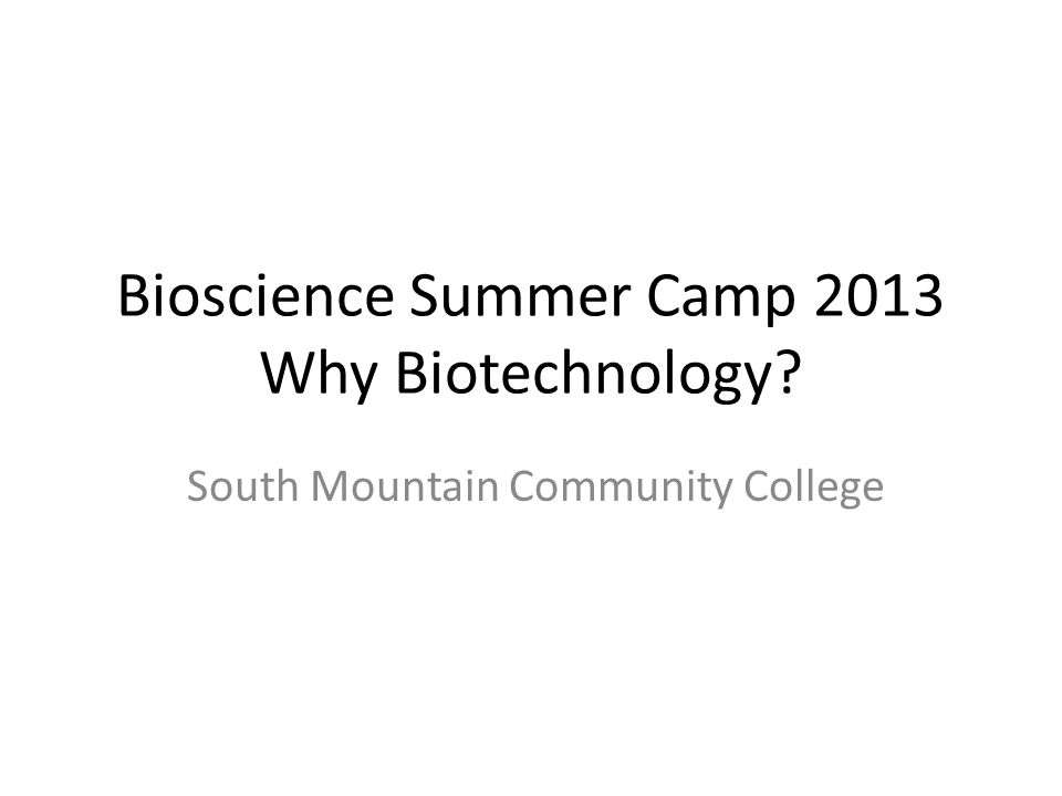Bioscience Summer Camp 2013 Why Biotechnology South Mountain Community College