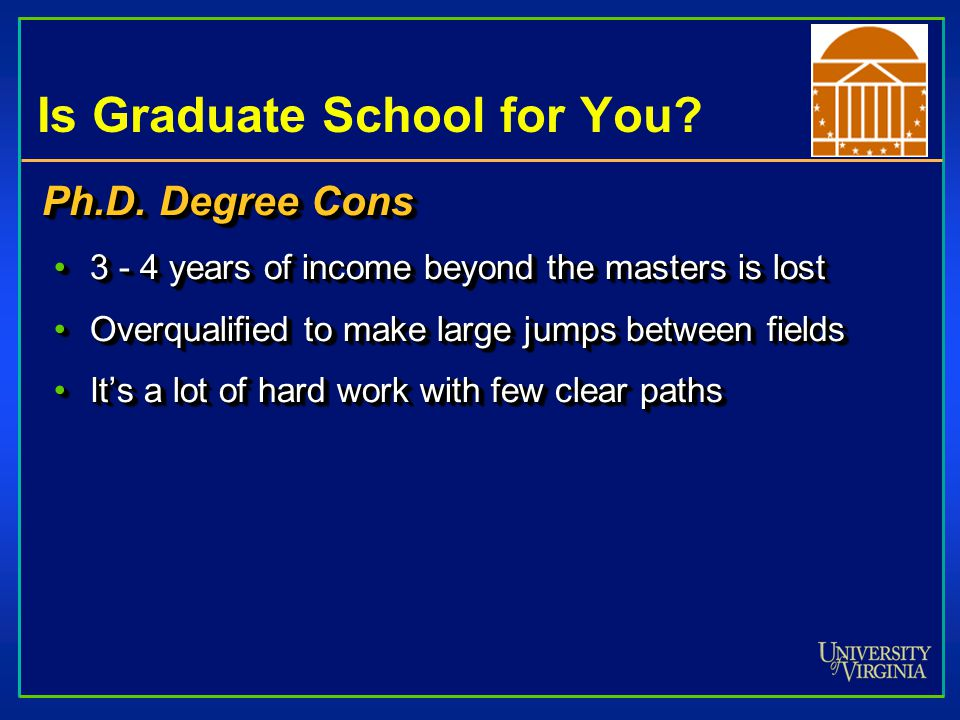 Is Graduate School for You? Ph.D. Degree Cons 3 - 4 years of income beyond the masters is lost3 - 4 years of income beyond the masters is lost Overqua