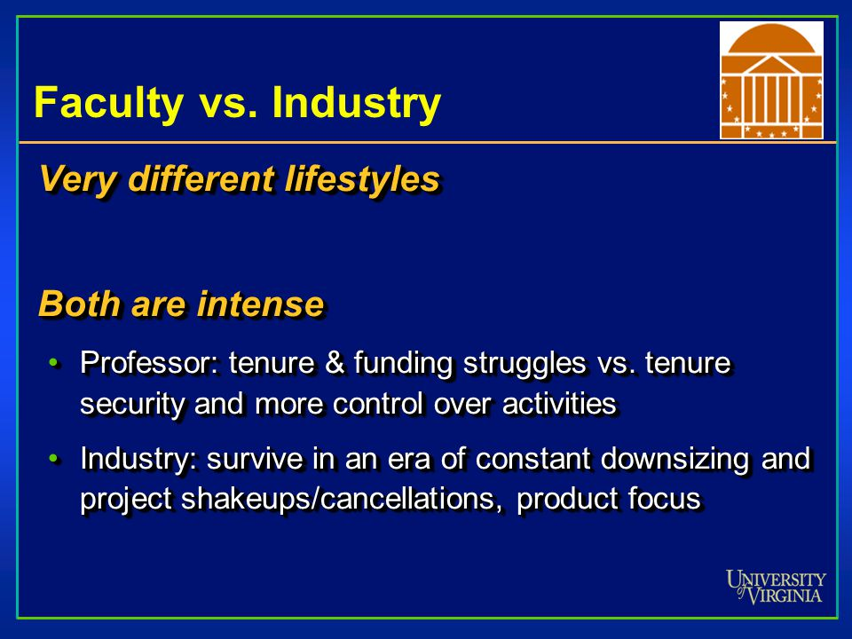 Faculty vs. Industry Very different lifestyles Both are intense Professor: tenure & funding struggles vs. tenure security and more control over activi