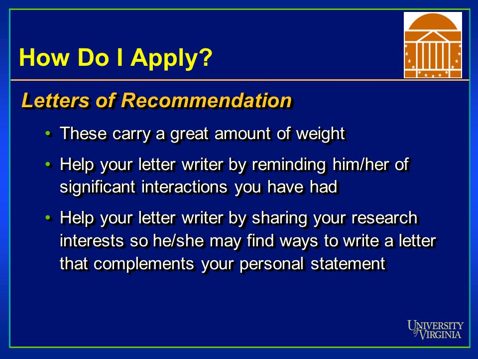 How Do I Apply? Letters of Recommendation These carry a great amount of weightThese carry a great amount of weight Help your letter writer by remindin