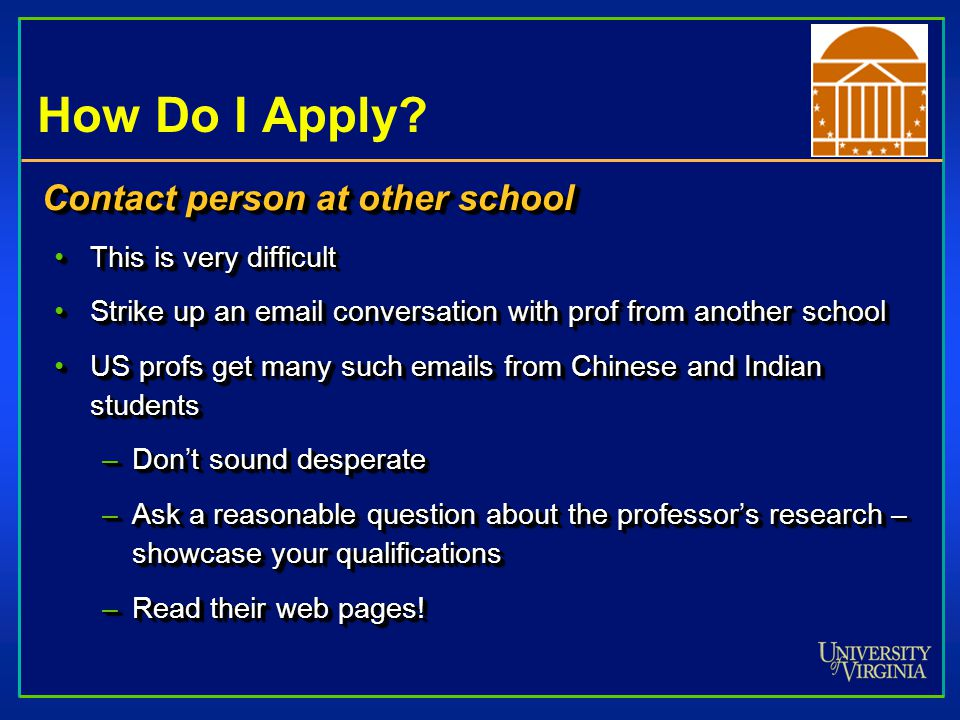 How Do I Apply? Contact person at other school This is very difficultThis is very difficult Strike up an email conversation with prof from another sch