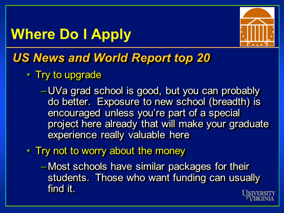 Where Do I Apply US News and World Report top 20 Try to upgradeTry to upgrade –UVa grad school is good, but you can probably do better.