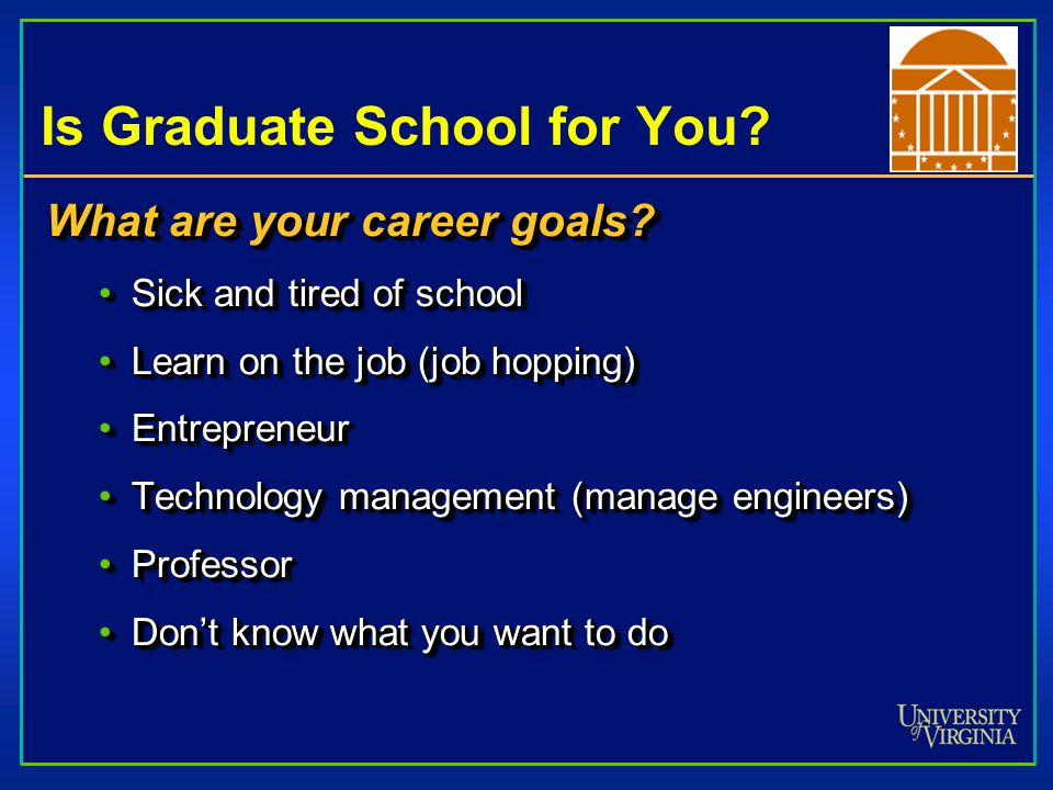 Is Graduate School for You? What are your career goals? Sick and tired of schoolSick and tired of school Learn on the job (job hopping)Learn on the jo