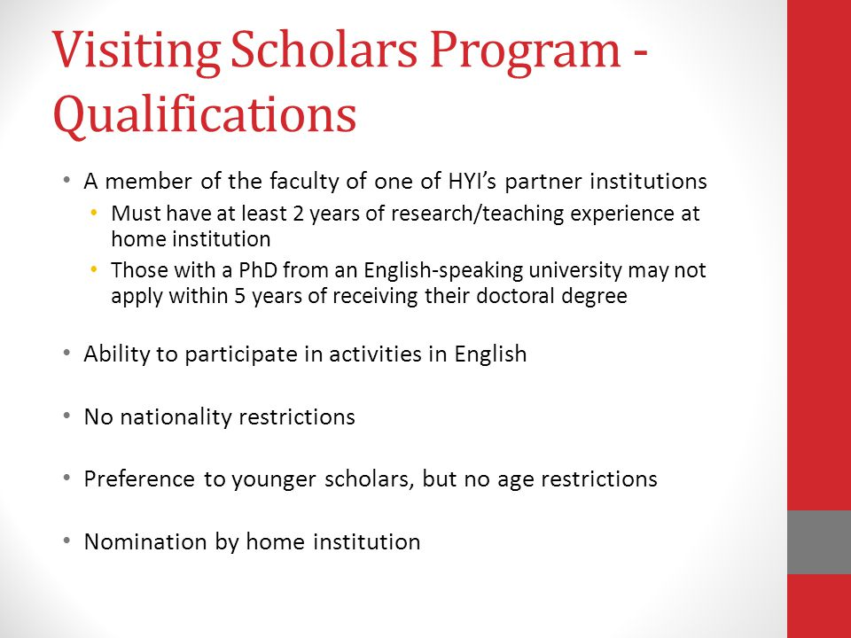 Visiting Scholars Program - Qualifications A member of the faculty of one of HYI's partner institutions Must have at least 2 years of research/teaching experience at home institution Those with a PhD from an English-speaking university may not apply within 5 years of receiving their doctoral degree Ability to participate in activities in English No nationality restrictions Preference to younger scholars, but no age restrictions Nomination by home institution