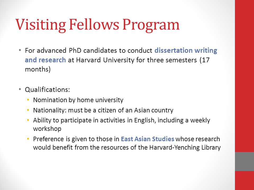 Visiting Fellows Program For advanced PhD candidates to conduct dissertation writing and research at Harvard University for three semesters (17 months) Qualifications: Nomination by home university Nationality: must be a citizen of an Asian country Ability to participate in activities in English, including a weekly workshop Preference is given to those in East Asian Studies whose research would benefit from the resources of the Harvard-Yenching Library