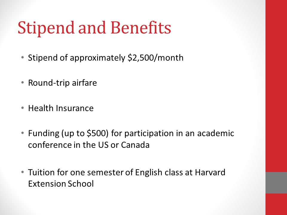 Stipend and Benefits Stipend of approximately $2,500/month Round-trip airfare Health Insurance Funding (up to $500) for participation in an academic conference in the US or Canada Tuition for one semester of English class at Harvard Extension School