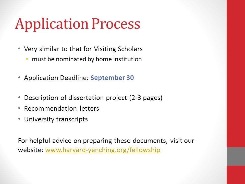 Application Process Very similar to that for Visiting Scholars must be nominated by home institution Application Deadline: September 30 Description of dissertation project (2-3 pages) Recommendation letters University transcripts For helpful advice on preparing these documents, visit our website: www.harvard-yenching.org/fellowshipwww.harvard-yenching.org/fellowship