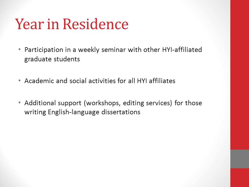 Year in Residence Participation in a weekly seminar with other HYI-affiliated graduate students Academic and social activities for all HYI affiliates Additional support (workshops, editing services) for those writing English-language dissertations