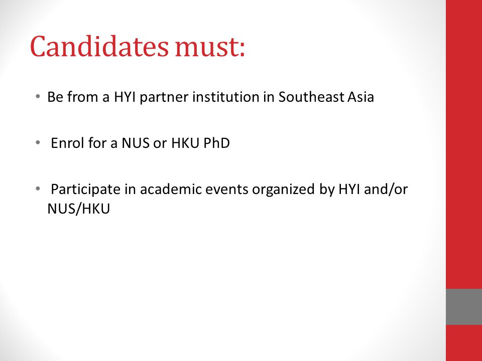 Candidates must: Be from a HYI partner institution in Southeast Asia Enrol for a NUS or HKU PhD Participate in academic events organized by HYI and/or NUS/HKU